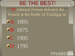 BE THE BEST! 10.Admiral Nelson defeated the French at the Battle of Trafalgar in