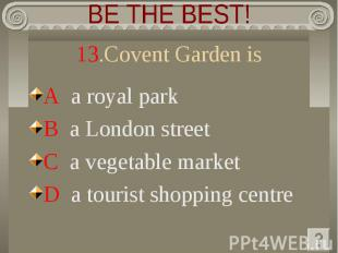 BE THE BEST! 13.Covent Garden is A a royal park B a London street C a vegetable