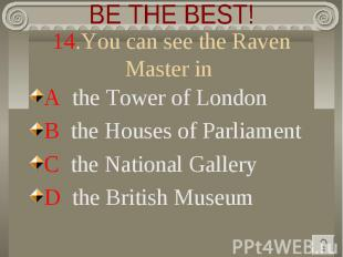 BE THE BEST! 14.You can see the Raven Master in A the Tower of LondonB the House