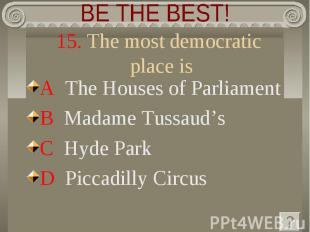 BE THE BEST! 15. The most democratic place is A The Houses of ParliamentB Madame