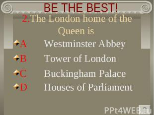BE THE BEST! 2.The London home of the Queen is A Westminster Abbey B Tower of Lo