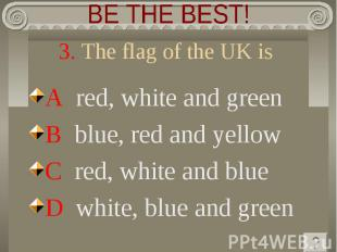 BE THE BEST! 3. The flag of the UK isA red, white and green B blue, red and yell