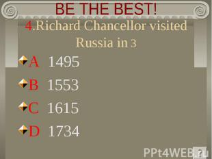 BE THE BEST! 4.Richard Chancellor visited Russia in 3 A 1495 B 1553 C 1615 D 173