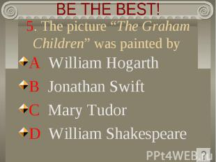 """BE THE BEST! 5. The picture """"The Graham Children"""" was painted by A William Hogar"""