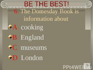 BE THE BEST! 6. The Domesday Book is information about A cooking B England C mus