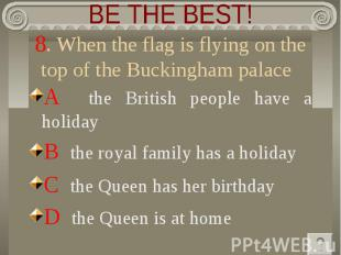 BE THE BEST! 8. When the flag is flying on the top of the Buckingham palace A th