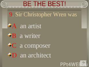 BE THE BEST! 9. Sir Christopher Wren was A an artistB a writerC a composerD an a
