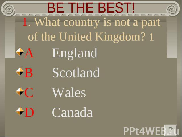 BE THE BEST! 1. What country is not a part of the United Kingdom? 1 A England B Scotland C Wales D Canada