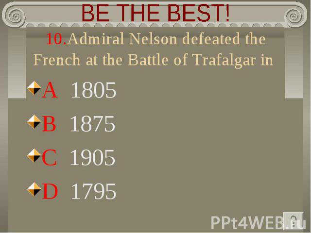 BE THE BEST! 10.Admiral Nelson defeated the French at the Battle of Trafalgar in A 1805 B 1875 C 1905 D 1795
