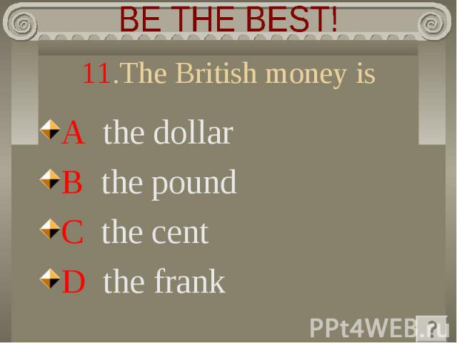 BE THE BEST! 11.The British money is A the dollar B the pound C the cent D the frank