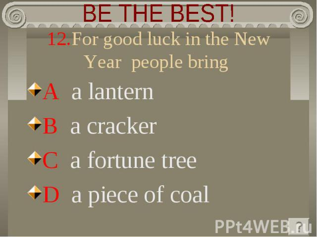 BE THE BEST! 12.For good luck in the New Year people bring A a lanternB a crackerC a fortune treeD a piece of coal