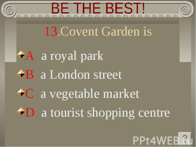 BE THE BEST! 13.Covent Garden is A a royal park B a London street C a vegetable marketD a tourist shopping centre