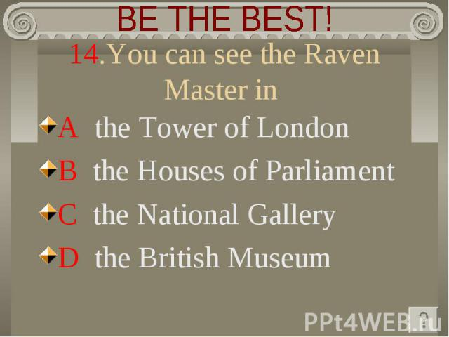 BE THE BEST! 14.You can see the Raven Master in A the Tower of LondonB the Houses of ParliamentC the National GalleryD the Вritish Museum