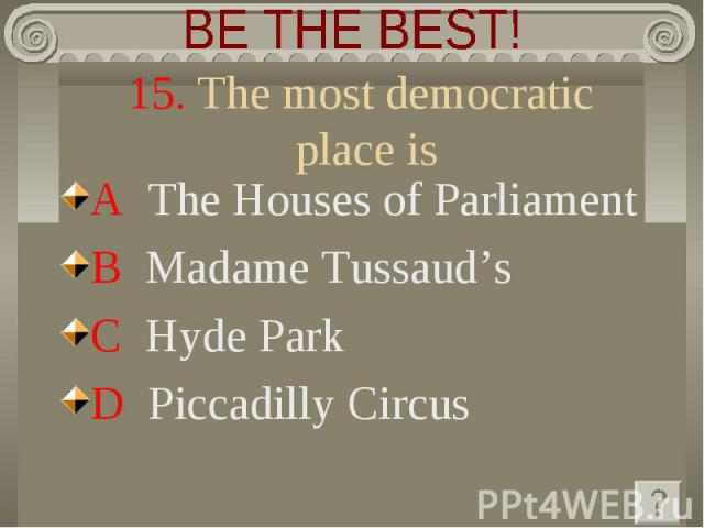 BE THE BEST! 15. The most democratic place is A The Houses of ParliamentB Madame Tussaud's C Hyde Park D Piccadilly Circus