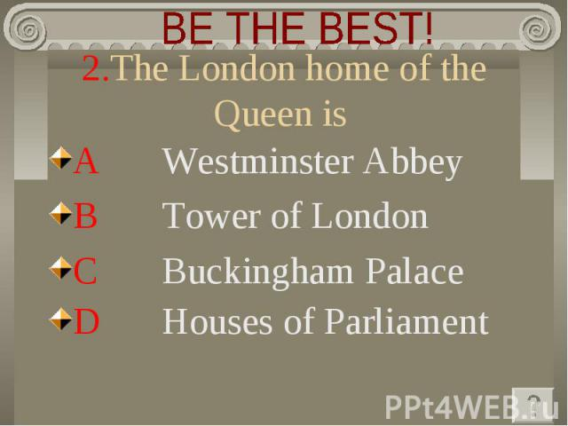 BE THE BEST! 2.The London home of the Queen is A Westminster Abbey B Tower of London C Buckingham Palace D Houses of Parliament