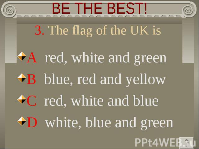 BE THE BEST! 3. The flag of the UK isA red, white and green B blue, red and yellow C red, white and blue D white, blue and green