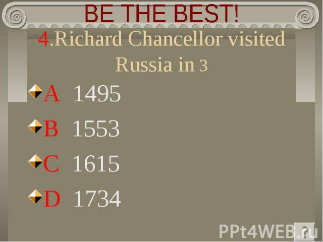 BE THE BEST! 4.Richard Chancellor visited Russia in 3 A 1495 B 1553 C 1615 D 1734