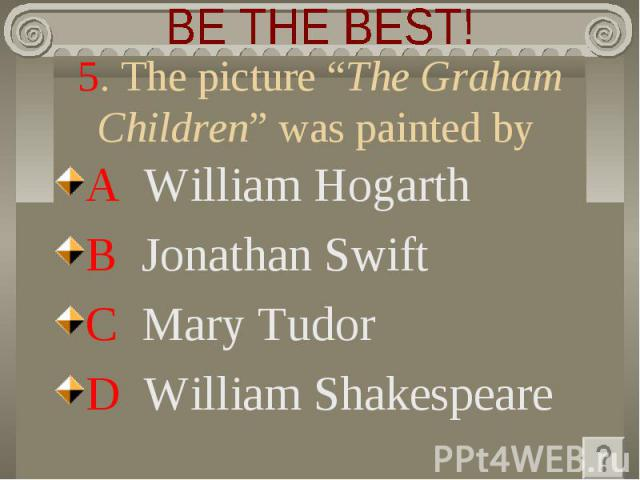 """BE THE BEST! 5. The picture """"The Graham Children"""" was painted by A William Hogarth B Jonathan Swift C Mary Tudor D William Shakespeare"""