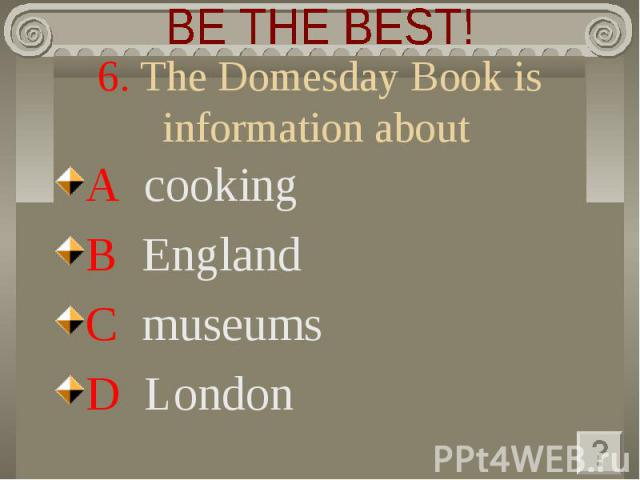 BE THE BEST! 6. The Domesday Book is information about A cooking B England C museums D London