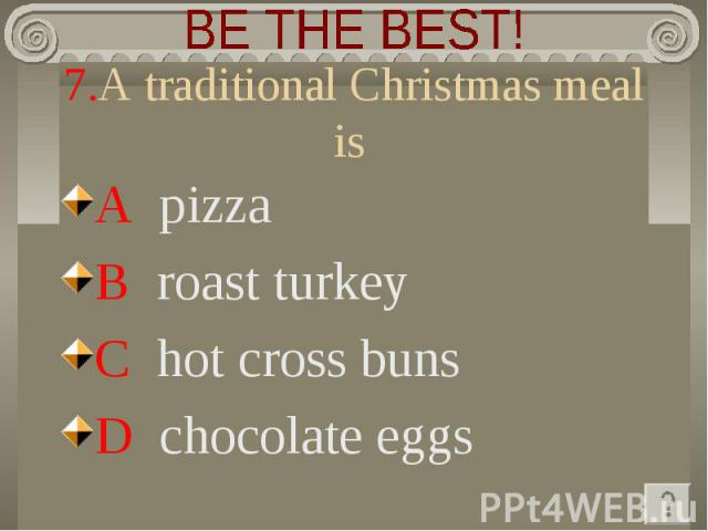 BE THE BEST! 7.A traditional Christmas meal is A pizza B roast turkey C hot cross buns D chocolate eggs