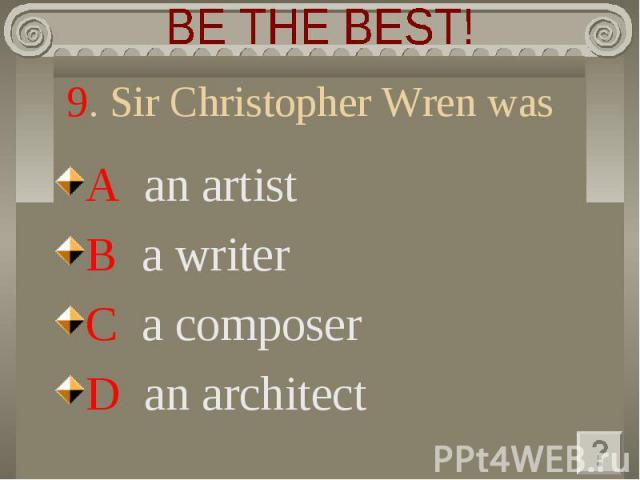 BE THE BEST! 9. Sir Christopher Wren was A an artistB a writerC a composerD an architect