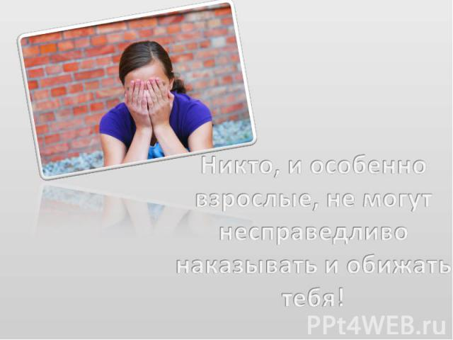 Никто, и особенно взрослые, не могут несправедливо наказывать и обижать тебя!