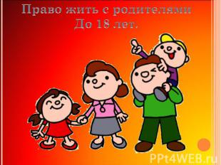 Право жить с родителямиДо 18 лет.