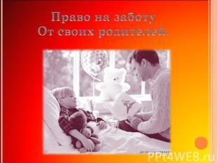 Право на заботуОт своих родителей.