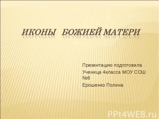 Иконы БОЖИЕЙ МАТЕРИ Презентацию подготовилаУченица 4класса МОУ СОШ №6Ерошенко По