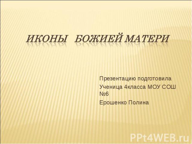 Иконы БОЖИЕЙ МАТЕРИ Презентацию подготовилаУченица 4класса МОУ СОШ №6Ерошенко Полина