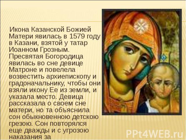 Икона Казанской Божией Матери явилась в 1579 году в Казани, взятой у татар Иоанном Грозным. Пресвятая Богородица явилась во сне девице Матроне и повелела возвестить архиепископу и градоначальнику, чтобы они взяли икону Ее из земли, и указала место. …