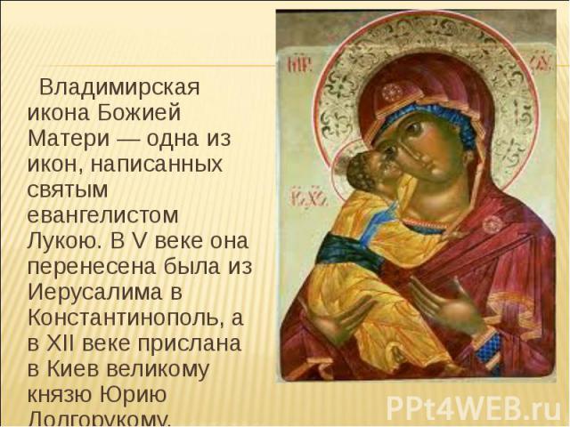 Владимирская икона Божией Матери — одна из икон, написанных святым евангелистом Лукою. В V веке она перенесена была из Иерусалима в Константинополь, а в XII веке прислана в Киев великому князю Юрию Долгорукому.