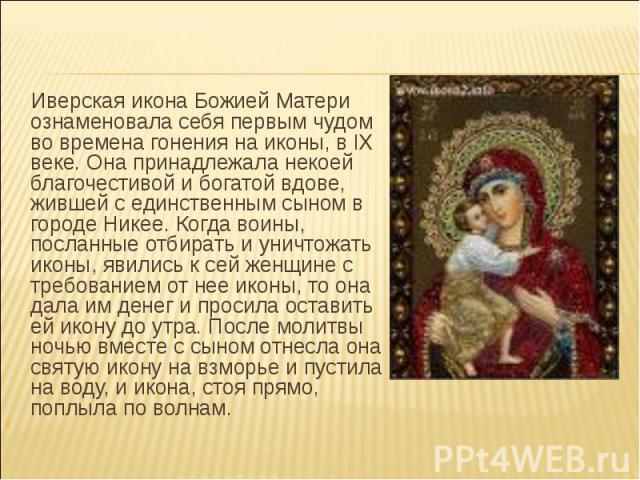 Иверская икона Божией Матери ознаменовала себя первым чудом во времена гонения на иконы, в IX веке. Она принадлежала некоей благочестивой и богатой вдове, жившей с единственным сыном в городе Никее. Когда воины, посланные отбирать и уничтожать иконы…