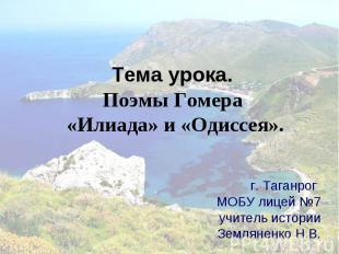 Тема урока. Поэмы Гомера «Илиада» и «Одиссея». г. Таганрог МОБУ лицей №7учитель