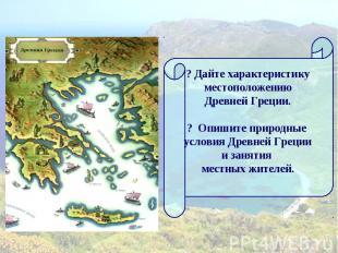 ? Дайте характеристику местоположению Древней Греции.? Опишите природные условия