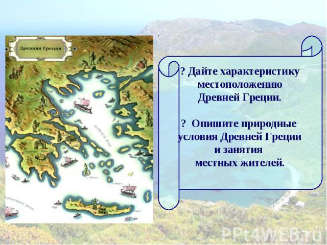 ? Дайте характеристику местоположению Древней Греции.? Опишите природные условия Древней Грециии занятия местных жителей.
