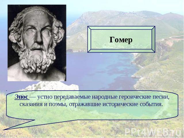 ГомерЭпос — устно передаваемые народные героические песни, сказания и поэмы, отражавшие исторические события.