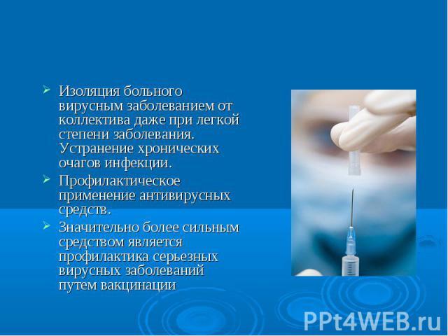 Меры пофилактики вирусных заболеванийИзоляция больного вирусным заболеванием от коллектива даже при легкой степени заболевания. Устранение хронических очагов инфекции. Профилактическое применение антивирусных средств.Значительно более сильным средст…