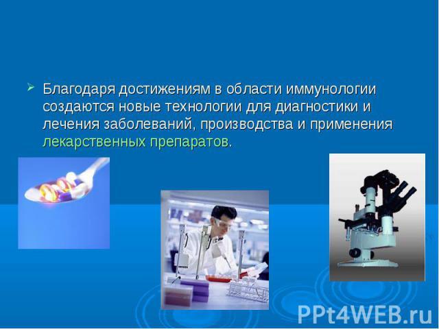 Области применения Благодаря достижениям в области иммунологии создаются новые технологии для диагностики и лечения заболеваний, производства и применения лекарственных препаратов.