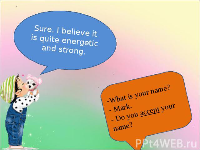 Sure. I believe it is quite energetic and strong. What is your name? Mark.- Do you accept your name?