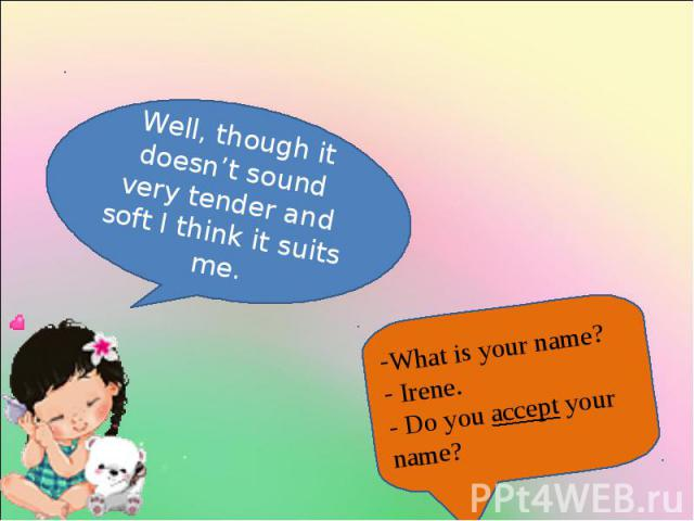 Well, though it doesn't sound very tender and soft I think it suits me.What is your name? Irene.- Do you accept your name?
