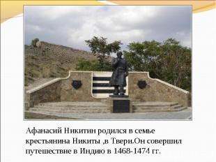 Афанасий Никитин родился в семье крестьянина Никиты ,в Твери.Он совершил путешес