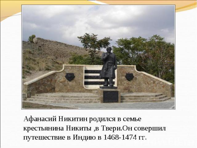 Афанасий Никитин родился в семье крестьянина Никиты ,в Твери.Он совершил путешествие в Индию в 1468-1474 гг.
