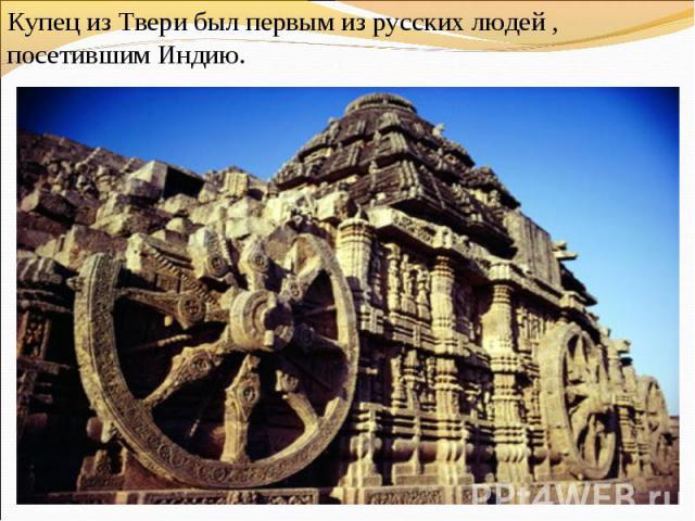 Купец из Твери был первым из русских людей , посетившим Индию.