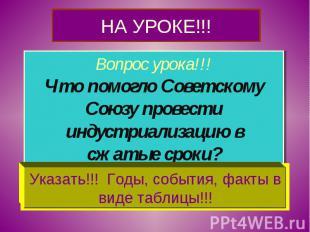 НА УРОКЕ!!! Вопрос урока!!!Что помогло Советскому Союзу провести индустриализаци