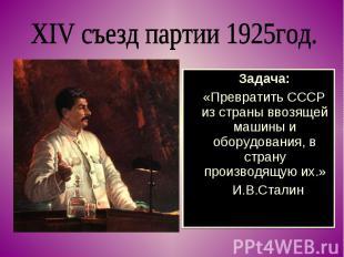 XIV съезд партии 1925год. Задача: «Превратить СССР из страны ввозящей машины и о