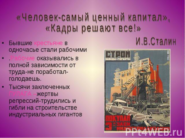 «Человек-самый ценный капитал»,«Кадры решают все!» Бывшие крестьяне в одночасье стали рабочими.Рабочие оказывались в полной зависимости от труда-не поработал- голодаешь. Тысячи заключенных ГУЛАГА –жертвы репрессий-трудились и гибли на строительстве …