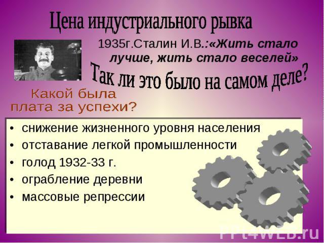 Цена индустриального рывка 1935г.Сталин И.В.:«Жить стало лучше, жить стало веселей»Так ли это было на самом деле?Какой была плата за успехи?снижение жизненного уровня населенияотставание легкой промышленностиголод 1932-33 г.ограбление деревнимассовы…