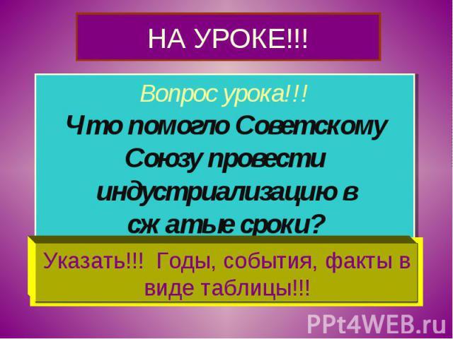 НА УРОКЕ!!! Вопрос урока!!!Что помогло Советскому Союзу провести индустриализацию в сжатые сроки?Указать!!! Годы, события, факты в виде таблицы!!!