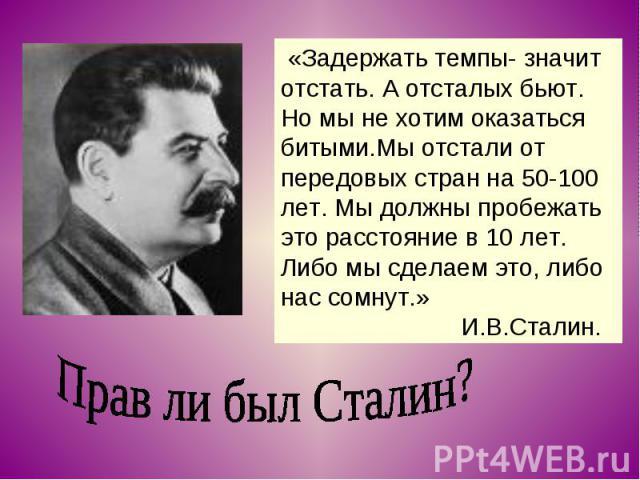 «Задержать темпы- значит отстать. А отсталых бьют. Но мы не хотим оказаться битыми.Мы отстали от передовых стран на 50-100 лет. Мы должны пробежать это расстояние в 10 лет. Либо мы сделаем это, либо нас сомнут.» И.В.Сталин.Прав ли был Сталин?
